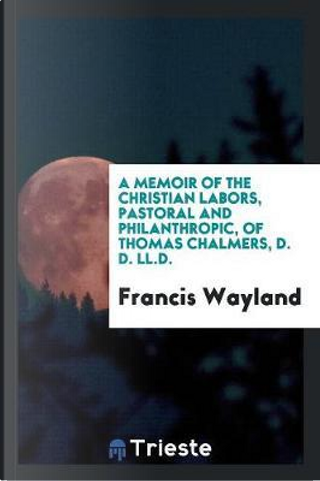 A Memoir of the Christian Labors, Pastoral and Philanthropic, of Thomas Chalmers, D. D. LL.D by Francis Wayland