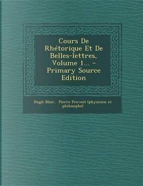 Cours de Rhetorique Et de Belles-Lettres, Volume 1... by Hugh Blair