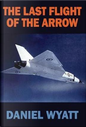 The Last Flight of the Arrow by Daniel Wyatt