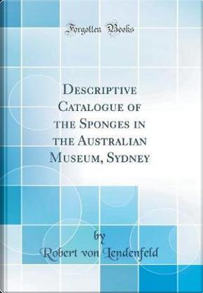 Descriptive Catalogue of the Sponges in the Australian Museum, Sydney (Classic Reprint) by Robert Von Lendenfeld