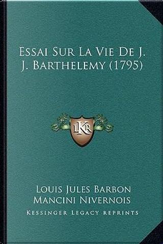 Essai Sur La Vie de J. J. Barthelemy (1795) by Louis Jules Barbon Mancini Nivernois
