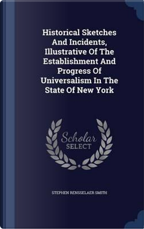 Historical Sketches and Incidents, Illustrative of the Establishment and Progress of Universalism in the State of New York by Stephen Rensselaer Smith