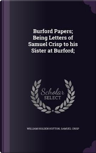 Burford Papers; Being Letters of Samuel Crisp to His Sister at Burford; by William Holden Hutton