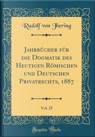 Jahrbücher für die Dogmatik des Heutigen Römischen und Deutschen Privatrechts, 1887, Vol. 25 (Classic Reprint) by Rudolf Von Jhering