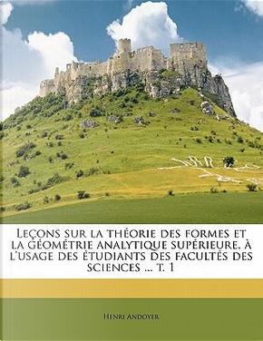 Lecons Sur La Theorie Des Formes Et La Geometrie Analytique Superieure, A L'Usage Des Etudiants Des Facultes Des Sciences T. 1 by Henri Andoyer