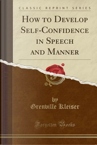How to Develop Self-Confidence in Speech and Manner (Classic Reprint) by Grenville Kleiser