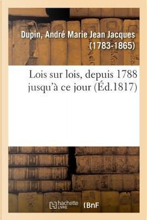 Lois Sur Lois Ou Recueil des Dispositions Legislatives, Concernant Date, Intitule, Preambule by Dupin a M J J.