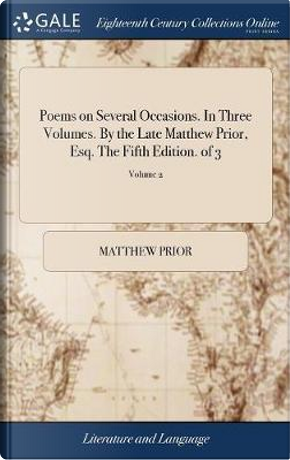 Poems on Several Occasions. in Three Volumes. by the Late Matthew Prior, Esq. the Fifth Edition. of 3; Volume 2 by Matthew Prior