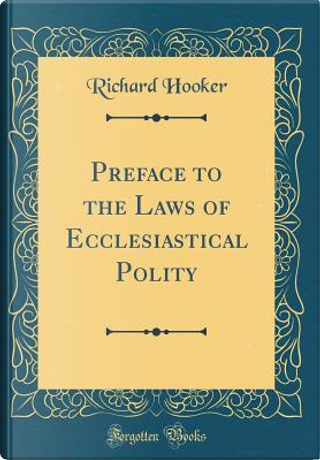 Preface to the Laws of Ecclesiastical Polity (Classic Reprint) by Richard Hooker
