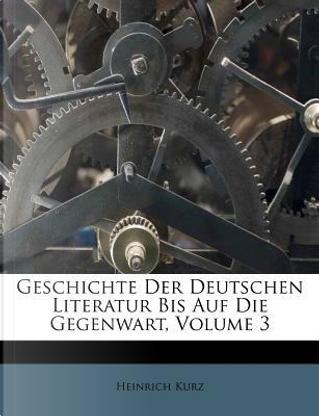 Geschichte Der Deutschen Literatur Bis Auf Die Gegenwart, Dritter Band by Heinrich Kurz