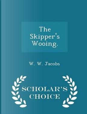 The Skipper's Wooing. - Scholar's Choice Edition by W W Jacobs