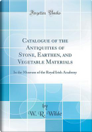 Catalogue of the Antiquities of Stone, Earthen, and Vegetable Materials by W. R. Wilde