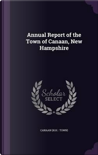 Annual Report of the Town of Canaan, New Hampshire by Canaan Canaan