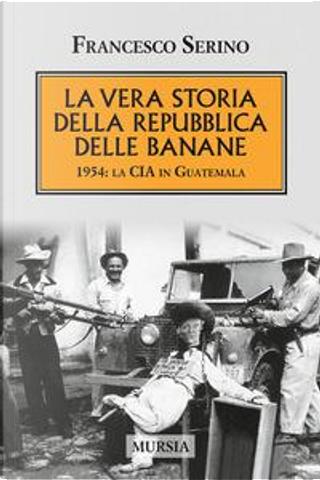 La vera storia della Repubblica delle banane. 1954 by Francesco Serino
