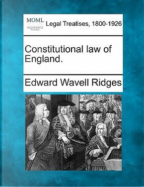 Constitutional Law of England. by Edward Wavell Ridges
