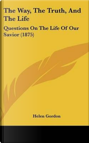 The Way, The Truth, And The Life by Helen Gordon
