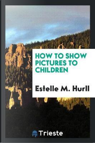 How to Show Pictures to Children by Estelle M. Hurll