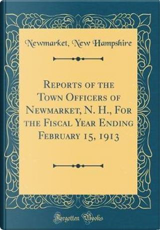 Reports of the Town Officers of Newmarket, N. H., For the Fiscal Year Ending February 15, 1913 (Classic Reprint) by Newmarket New Hampshire