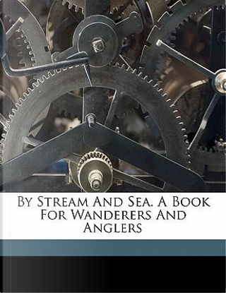 By Stream and Sea. a Book for Wanderers and Anglers by William Senior