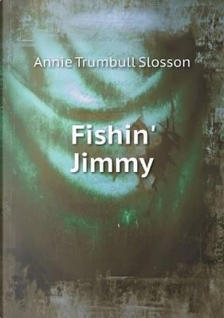 Fishin' Jimmy by Annie Trumbull Slosson