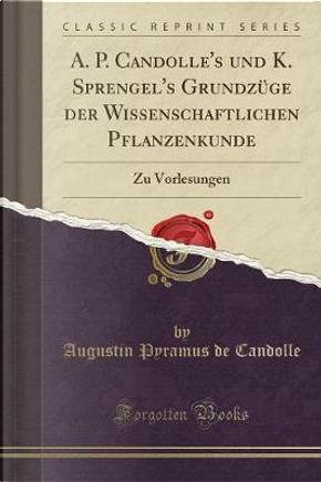A. P. Candolle's und K. Sprengel's Grundzüge der Wissenschaftlichen Pflanzenkunde by Augustin Pyramus De Candolle