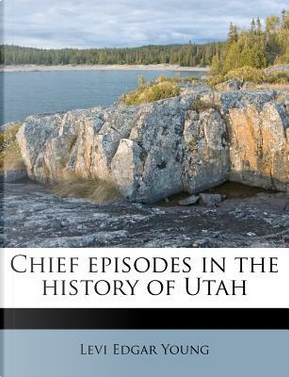 Chief Episodes in the History of Utah by Levi Edgar Young