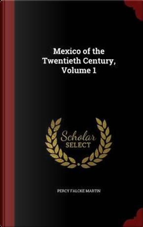 Mexico of the Twentieth Century; Volume 1 by Percy Falcke Martin
