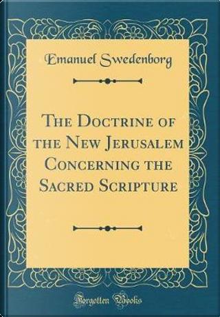 The Doctrine of the New Jerusalem Concerning the Sacred Scripture (Classic Reprint) by Emanuel Swedenborg