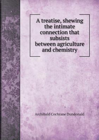 A Treatise, Shewing the Intimate Connection That Subsists Between Agriculture and Chemistry by Archibald Cochrane Dundonald