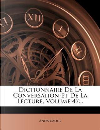 Dictionnaire de La Conversation Et de La Lecture, Volume 47. by ANONYMOUS