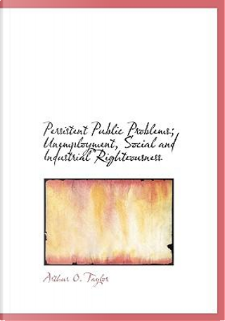 Persistent Public Problems; Unemployment, Social and Industrial Righteousness by Arthur O. Taylor