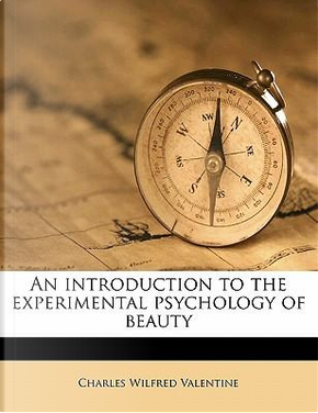 An Introduction to the Experimental Psychology of Beauty by C W 1879 Valentine