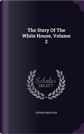 The Story of the White House, Volume 2 by Esther Singleton