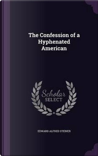 The Confession of a Hyphenated American by Edward Alfred Steiner