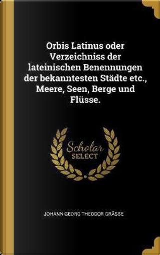 Orbis Latinus Oder Verzeichniss Der Lateinischen Benennungen Der Bekanntesten Städte Etc., Meere, Seen, Berge Und Flüsse. by Johann Georg Theodor Grasse