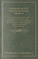 A History of the United States of America - On a Plan Adapted to the Capacity of Youth, and Designed to Aid the Memory by Systematic Arrangement and Interesting Associations by Charles A. Goodrich
