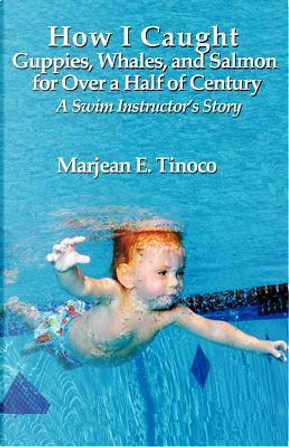 How I Caught Guppies, Whales, and Salmon for Over a Half of Century by Marjean E Tinoco