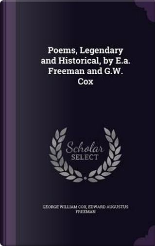Poems, Legendary and Historical, by E.A. Freeman and G.W. Cox by George William Cox