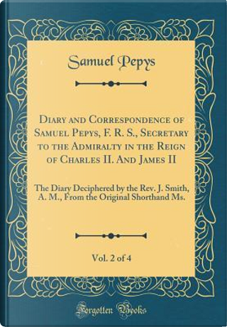 Diary and Correspondence of Samuel Pepys, F. R. S., Secretary to the Admiralty in the Reign of Charles II. And James II, Vol. 2 of 4 by Samuel Pepys