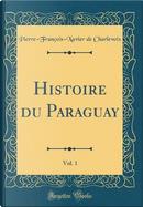 Histoire du Paraguay, Vol. 1 (Classic Reprint) by Pierre-François-Xavier De Charlevoix