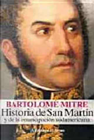 Historia de San Martin y de la emancipacion sudamericana / History of San Martin and South American emancipation by Bartolomé Mitre