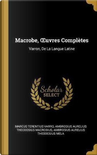 Macrobe, Oeuvres Complètes by Marcus Terentius Varro