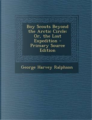 Boy Scouts Beyond the Arctic Circle by George Harvey Ralphson