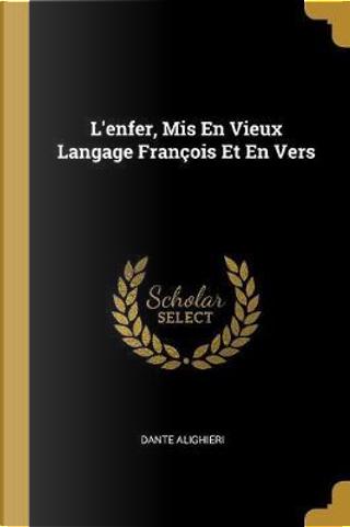 L'Enfer, MIS En Vieux Langage François Et En Vers by Dante Alighieri