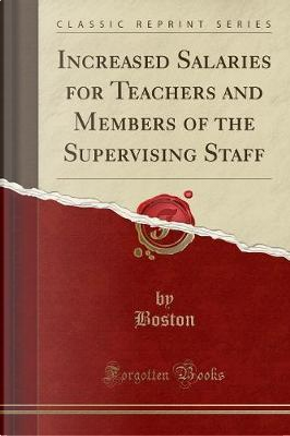 Increased Salaries for Teachers and Members of the Supervising Staff (Classic Reprint) by Boston Boston