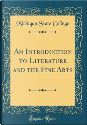 An Introduction to Literature and the Fine Arts (Classic Reprint) by Michigan State College