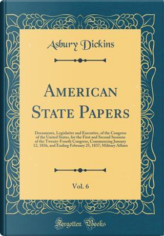 American State Papers, Vol. 6 by Asbury Dickins