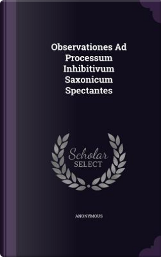 Observationes Ad Processum Inhibitivum Saxonicum Spectantes by ANONYMOUS