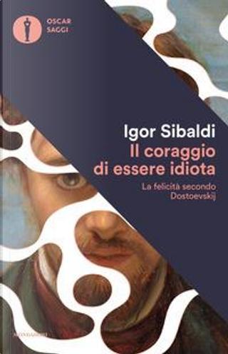 Il coraggio di essere idiota. La felicità secondo Dostoevskij by Igor Sibaldi