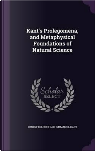 Kant's Prolegomena, and Metaphysical Foundations of Natural Science by Ernest Belfort Bax